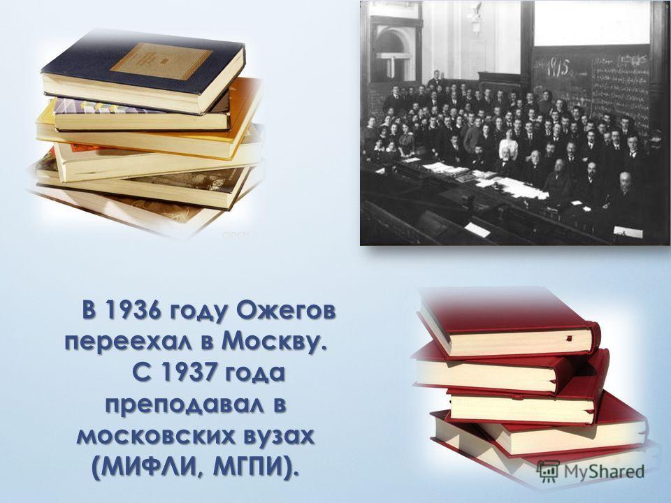 В 1936 году Ожегов переехал в Москву. С 1937 года преподавал в московских вузах (МИФЛИ, МГПИ).