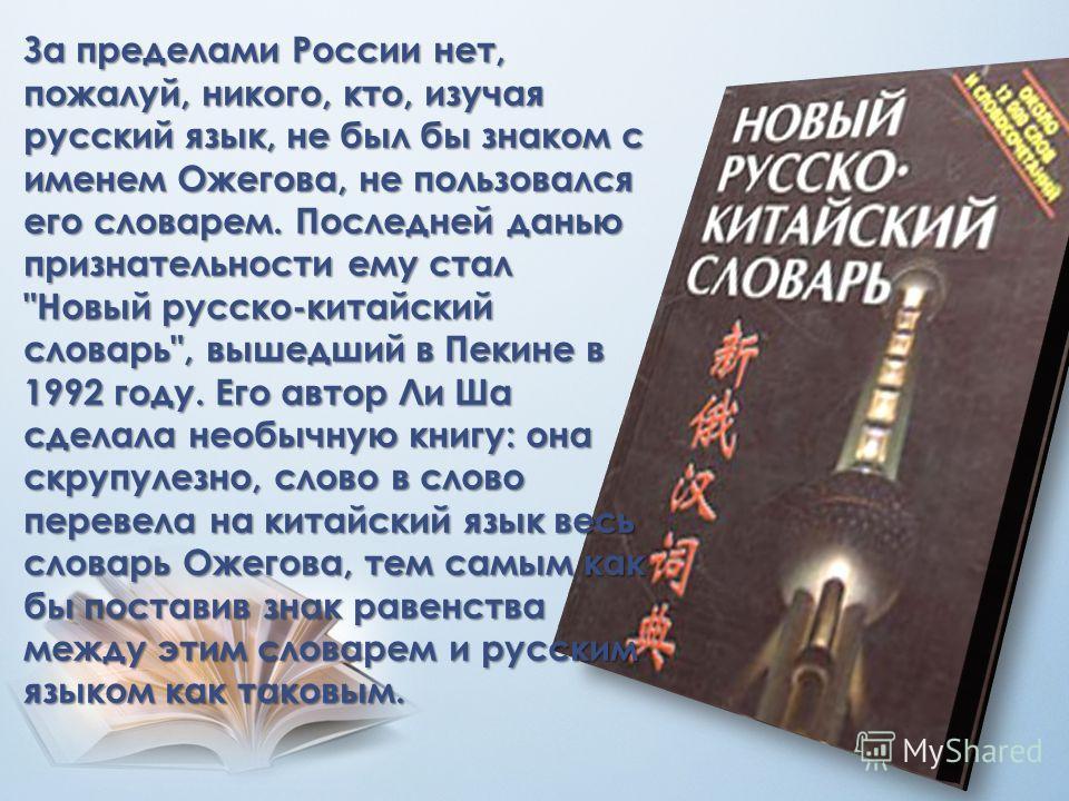 За пределами России нет, пожалуй, никого, кто, изучая русский язык, не был бы знаком с именем Ожегова, не пользовался его словарем. Последней данью признательности ему стал