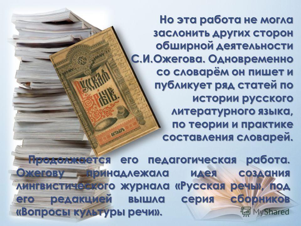 Но эта работа не могла заслонить других сторон обширной деятельности С.И.Ожегова. Одновременно со словарём он пишет и публикует ряд статей по истории русского литературного языка, по теории и практике составления словарей. Продолжается его педагогиче