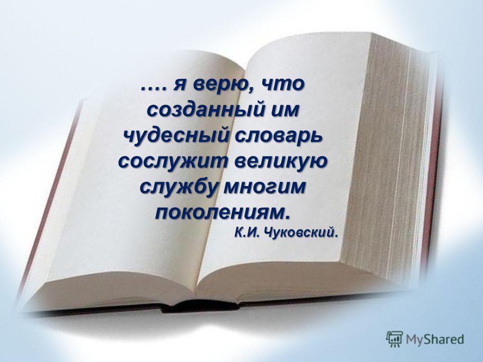 .… я верю, что созданный им чудесный словарь сослужит великую службу многим поколениям. К.И. Чуковский.