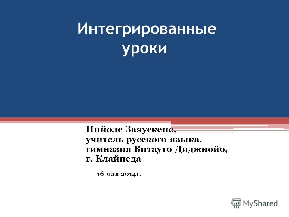 Интегрированные уроки Нийоле Заяускене, учитель русского языка, гимназия Витауто Диджиойо, г. Клайпеда 16 мая 2014 г.