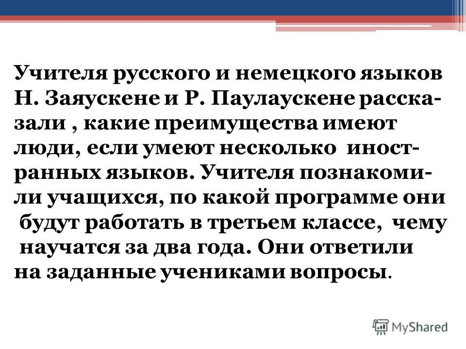 Учителя русского и немецкого языков Н. Заяускене и Р. Паулаускене рассказали, какие преимущества имеют люди, если умеют несколько иностранных языков. Учителя познакомили учащихся, по какой программе они будут работать в третьем классе, чему научатся