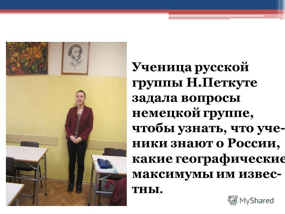 Ученица русской группы Н.Петкуте задала вопросы немецкой группе, чтобы узнать, что ученики знают о России, какие географические максимумы им известны.