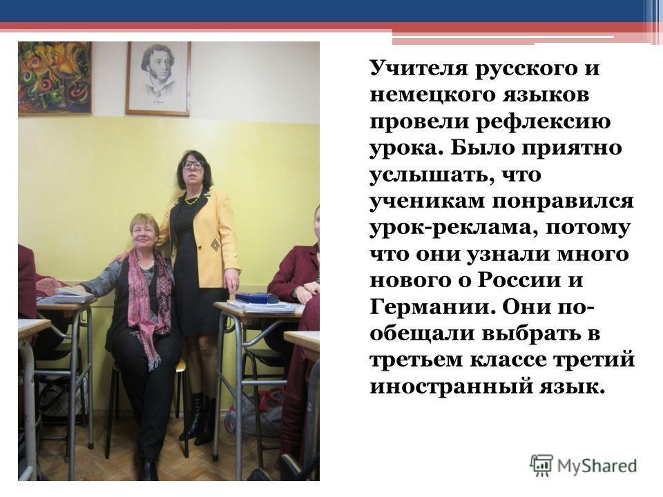 Учителя русского и немецкого языков провели рефлексию урока. Было приятно услышать, что ученикам понравился урок-реклама, потому что они узнали много нового о России и Германии. Они по- обещали выбрать в третьем классе третий иностранный язык.