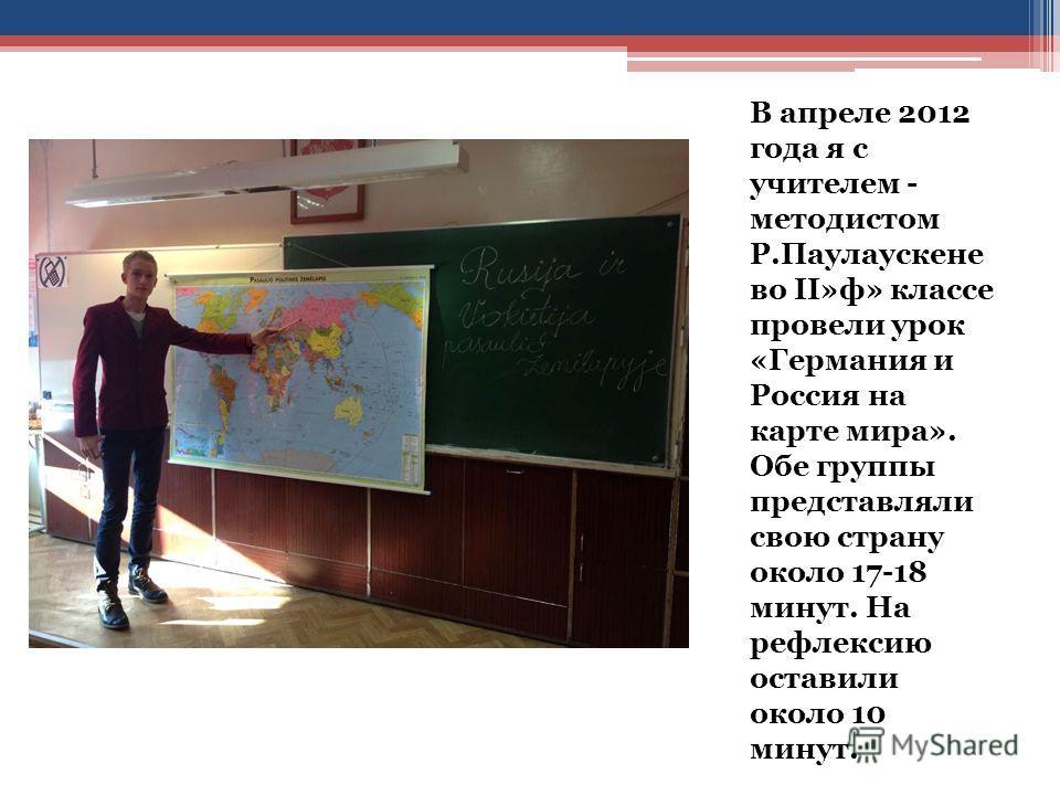 В апреле 2012 года я с учителем - методистом Р.Паулаускене во II»ф» классе провели урок «Германия и Россия на карте мира». Обе группы представляли свою страну около 17-18 минут. На рефлексию оставили около 10 минут.