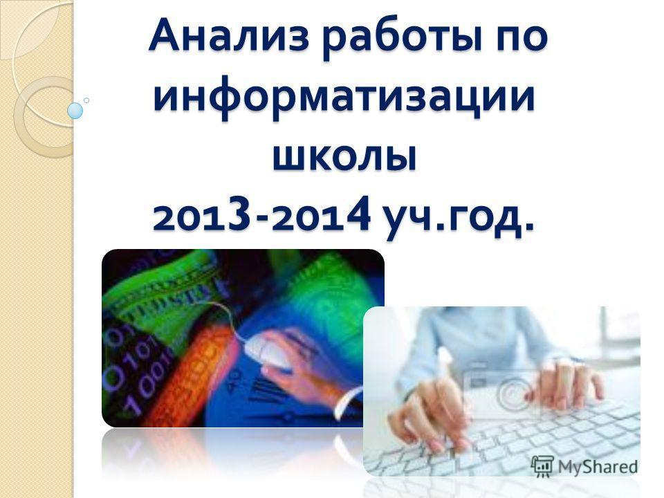 Анализ работы по информатизации школы 2013-2014 уч. год. Анализ работы по информатизации школы 2013-2014 уч. год.