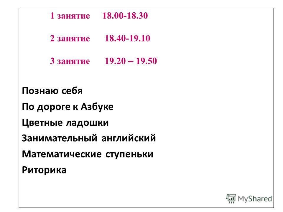 1 занятие 18.00-18.30 2 занятие 18.40-19.10 3 занятие 19.20 – 19.50 Познаю себя По дороге к Азбуке Цветные ладошки Занимательный английский Математические ступеньки Риторика