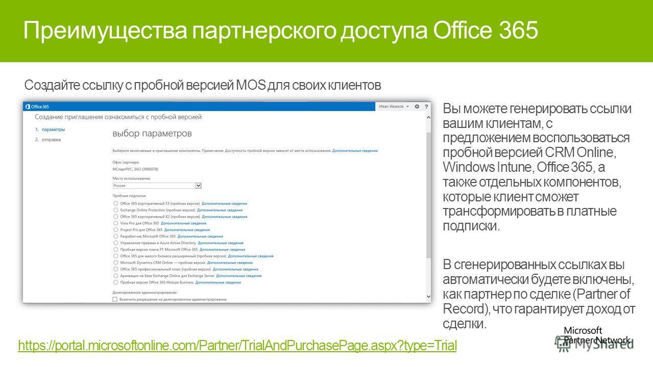 Преимущества партнерского доступа Office 365 Создайте ссылку с пробной версией MOS для своих клиентов https://portal.microsoftonline.com/Partner/TrialAndPurchasePage.aspx?type=Trial Вы можете генерировать ссылки вашим клиентам, с предложением восполь