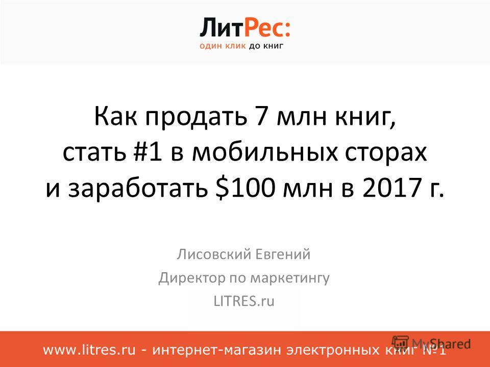 Как продать 7 млн книг, стать #1 в мобильных сторах и заработать $100 млн в 2017 г. Лисовский Евгений Директор по маркетингу LITRES.ru