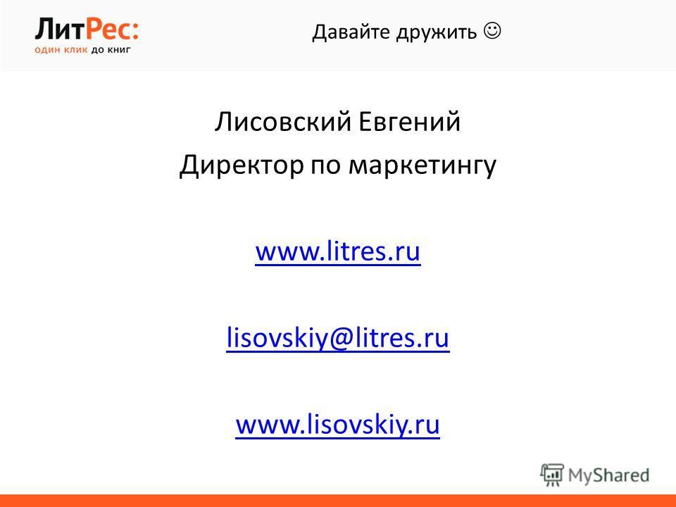 Лисовский Евгений Директор по маркетингу www.litres.ru lisovskiy@litres.ru www.lisovskiy.ru Давайте дружить
