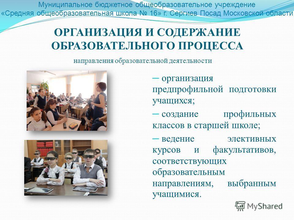 организация предпрофильной подготовки учащихся; создание профильных классов в старшей школе; ведение элективных курсов и факультативов, соответствующих образовательным направлениям, выбранным учащимися. ОРГАНИЗАЦИЯ И СОДЕРЖАНИЕ ОБРАЗОВАТЕЛЬНОГО ПРОЦЕ