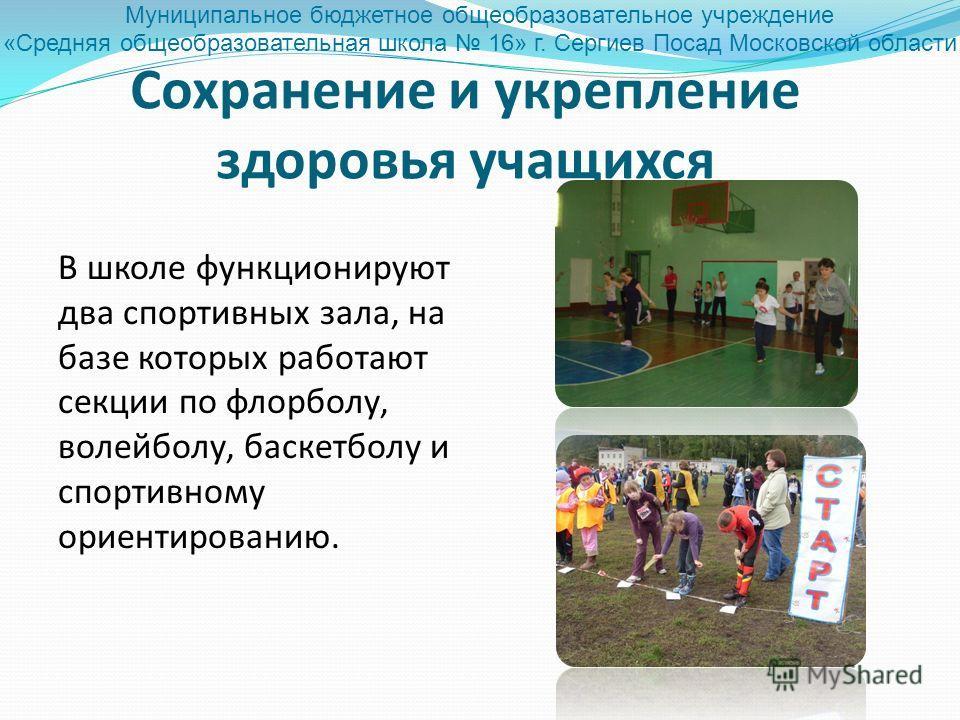 Сохранение и укрепление здоровья учащихся В школе функционируют два спортивных зала, на базе которых работают секции по флорболу, волейболу, баскетболу и спортивному ориентированию. Муниципальное бюджетное общеобразовательное учреждение «Средняя обще