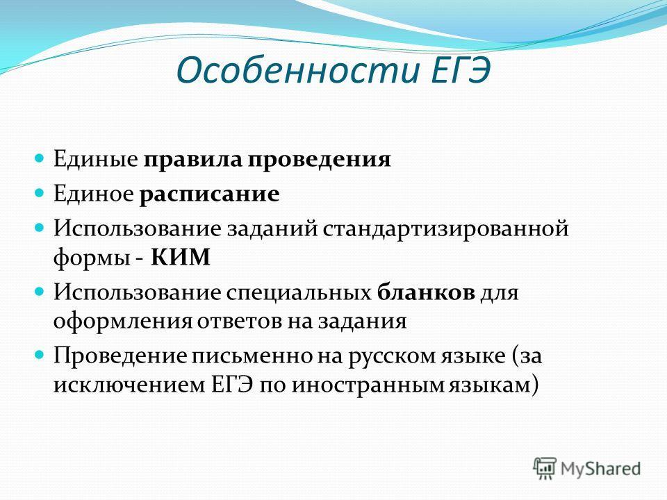Особенности ЕГЭ Единые правила проведения Единое расписание Использование заданий стандартизированной формы - КИМ Использование специальных бланков для оформления ответов на задания Проведение письменно на русском языке (за исключением ЕГЭ по иностра