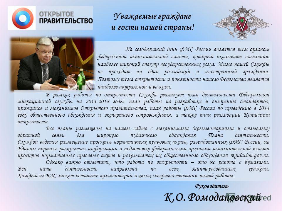 Руководитель К.О. Ромодановский Уважаемые граждане и гости нашей страны! На сегодняшний день ФМС России является тем органом федеральной исполнительной власти, который оказывает населению наиболее широкий спектр государственных услуг. Мимо нашей Служ