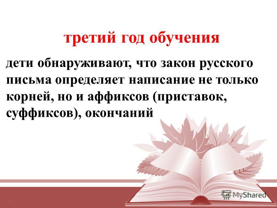 дети обнаруживают, что закон русского письма определяет написание не только корней, но и аффиксов (приставок, суффиксов), окончаний третий год обучения