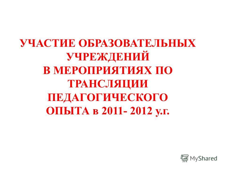 УЧАСТИЕ ОБРАЗОВАТЕЛЬНЫХ УЧРЕЖДЕНИЙ В МЕРОПРИЯТИЯХ ПО ТРАНСЛЯЦИИ ПЕДАГОГИЧЕСКОГО ОПЫТА в 2011- 2012 у.г.