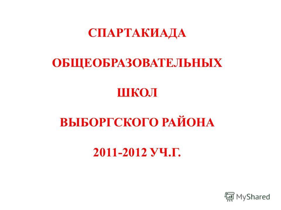 СПАРТАКИАДА ОБЩЕОБРАЗОВАТЕЛЬНЫХ ШКОЛ ВЫБОРГСКОГО РАЙОНА 2011-2012 УЧ.Г.