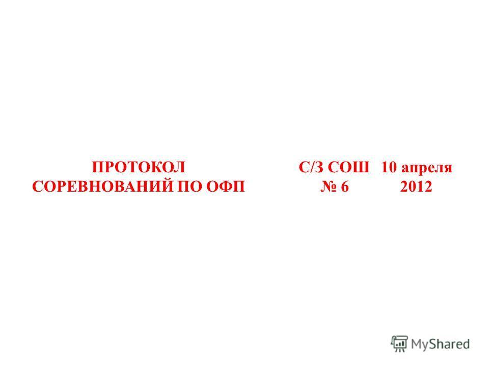 ПРОТОКОЛ СОРЕВНОВАНИЙ ПО ОФП С/З СОШ 6 10 апреля 2012