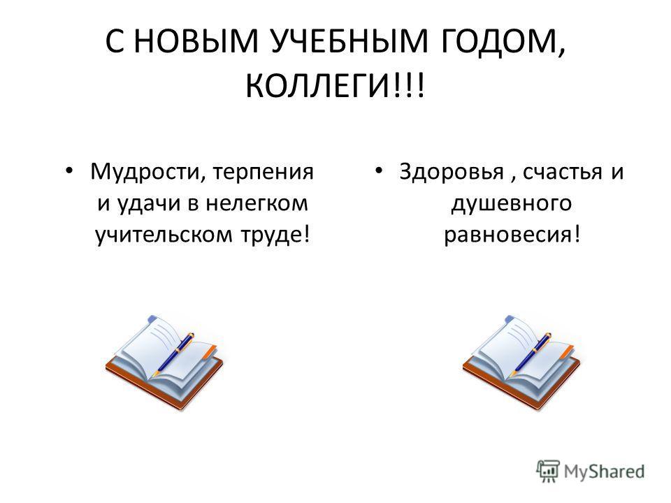 С НОВЫМ УЧЕБНЫМ ГОДОМ, КОЛЛЕГИ!!! Здоровья, счастья и душевного равновесия! Мудрости, терпения и удачи в нелегком учительском труде!