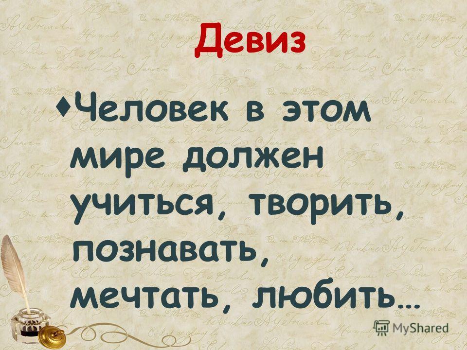 Девиз Человек в этом мире должен учиться, творить, познавать, мечтать, любить…