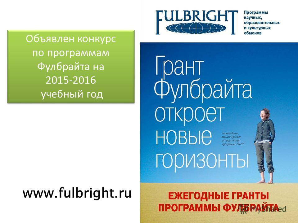 Объявлен конкурс по программам Фулбрайта на 2015-2016 учебный год Объявлен конкурс по программам Фулбрайта на 2015-2016 учебный год www.fulbright.ru