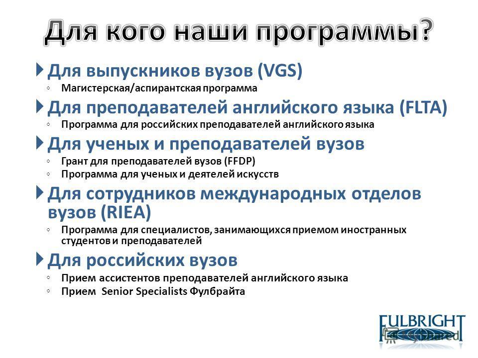 Для выпускников вузов (VGS) Магистерская/аспирантская программа Для преподавателей английского языка (FLTA) Программа для российских преподавателей английского языка Для ученых и преподавателей вузов Грант для преподавателей вузов (FFDP) Программа дл