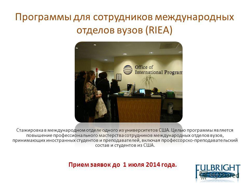 Программы для сотрудников международных отделов вузов (RIEA) Стажировка в международном отделе одного из университетов США. Целью программы является повышение профессионального мастерства сотрудников международных отделов вузов, принимающих иностранн