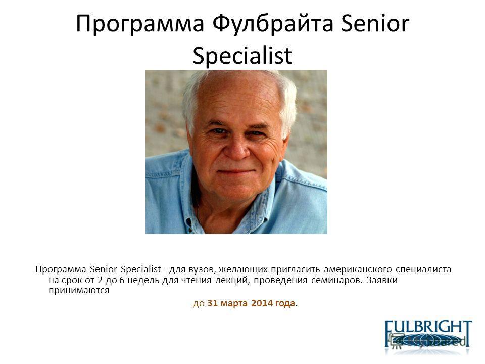 Программа Фулбрайта Senior Specialist Программа Senior Specialist - для вузов, желающих пригласить американского специалиста на срок от 2 до 6 недель для чтения лекций, проведения семинаров. Заявки принимаются до 31 марта 2014 года.