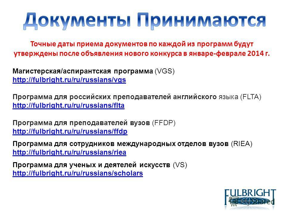 Точные даты приема документов по каждой из программ будут утверждены после объявления нового конкурса в январе-феврале 2014 г. Магистерская/аспирантская программа (VGS) http://fulbright.ru/ru/russians/vgs http://fulbright.ru/ru/russians/vgs Программа