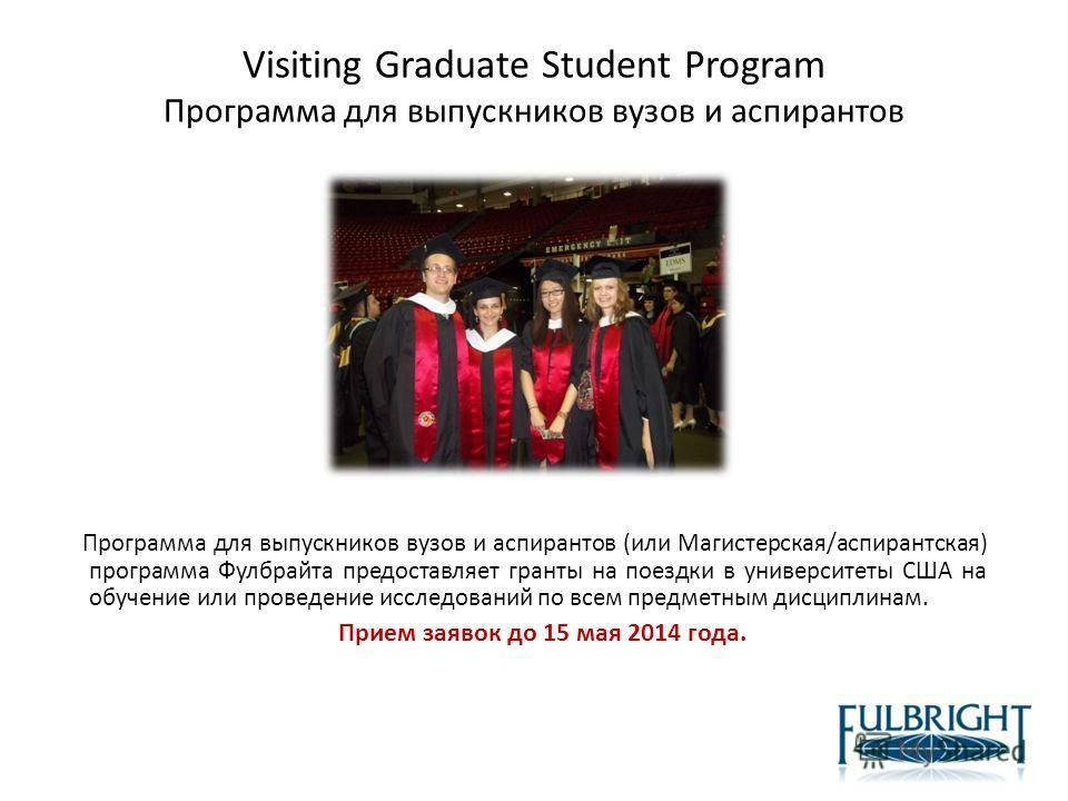 Visiting Graduate Student Program Программа для выпускников вузов и аспирантов Программа для выпускников вузов и аспирантов (или Магистерская/аспирантская) программа Фулбрайта предоставляет гранты на поездки в университеты США на обучение или проведе