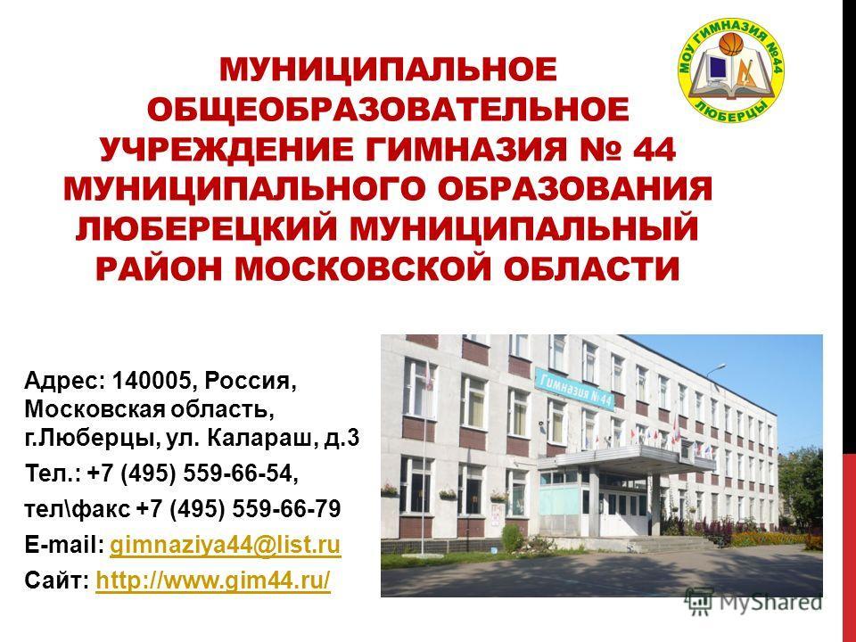 МУНИЦИПАЛЬНОЕ ОБЩЕОБРАЗОВАТЕЛЬНОЕ УЧРЕЖДЕНИЕ ГИМНАЗИЯ 44 МУНИЦИПАЛЬНОГО ОБРАЗОВАНИЯ ЛЮБЕРЕЦКИЙ МУНИЦИПАЛЬНЫЙ РАЙОН МОСКОВСКОЙ ОБЛАСТИ Адрес: 140005, Россия, Московская область, г.Люберцы, ул. Калараш, д.3 Тел.: +7 (495) 559-66-54, тел\факс +7 (495) 5