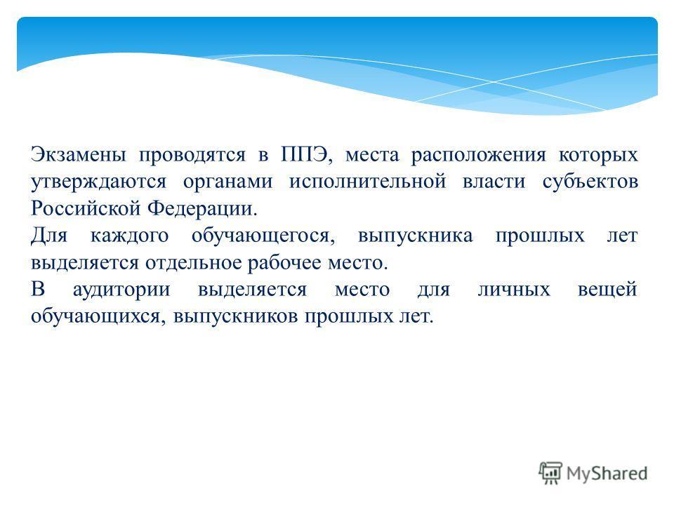 Экзамены проводятся в ППЭ, места расположения которых утверждаются органами исполнительной власти субъектов Российской Федерации. Для каждого обучающегося, выпускника прошлых лет выделяется отдельное рабочее место. В аудитории выделяется место для ли