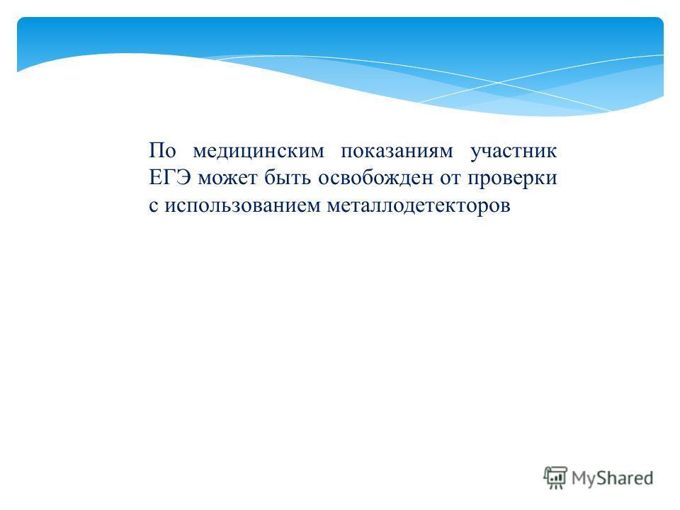 По медицинским показаниям участник ЕГЭ может быть освобожден от проверки с использованием металлодетекторов