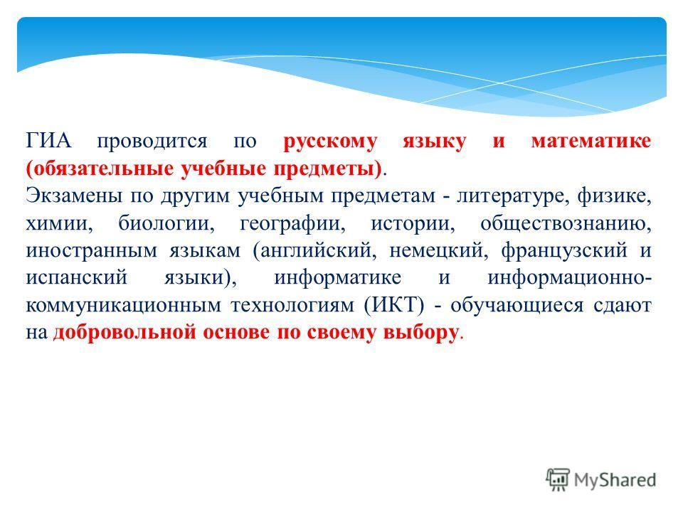 ГИА проводится по русскому языку и математике (обязательные учебные предметы). Экзамены по другим учебным предметам - литературе, физике, химии, биологии, географии, истории, обществознанию, иностранным языкам (английский, немецкий, французский и исп