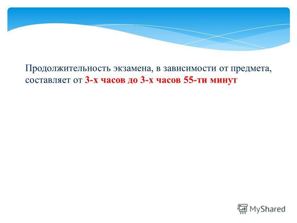 Продолжительность экзамена, в зависимости от предмета, составляет от 3-х часов до 3-х часов 55-ти минут