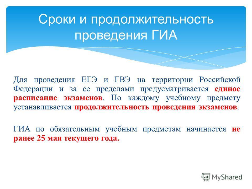 Для проведения ЕГЭ и ГВЭ на территории Российской Федерации и за ее пределами предусматривается единое расписание экзаменов. По каждому учебному предмету устанавливается продолжительность проведения экзаменов. ГИА по обязательным учебным предметам на