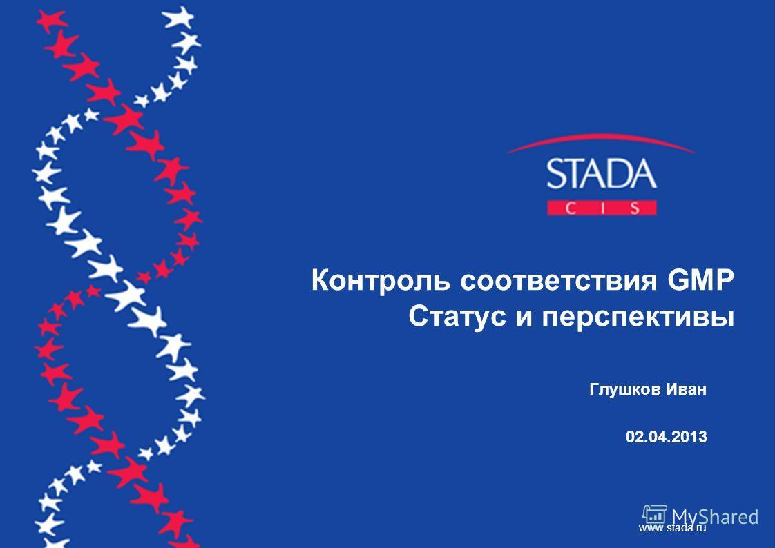 Контроль соответствия GMP Статус и перспективы Глушков Иван 02.04.2013 www.stada.ru
