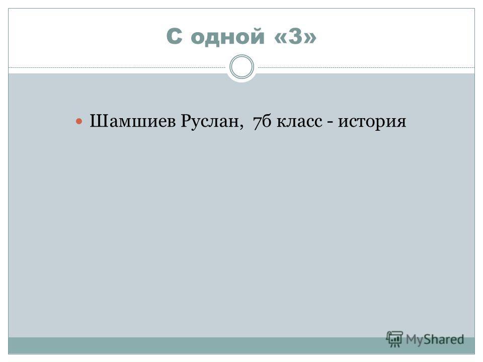С одной «3» Шамшиев Руслан, 7 б класс - история