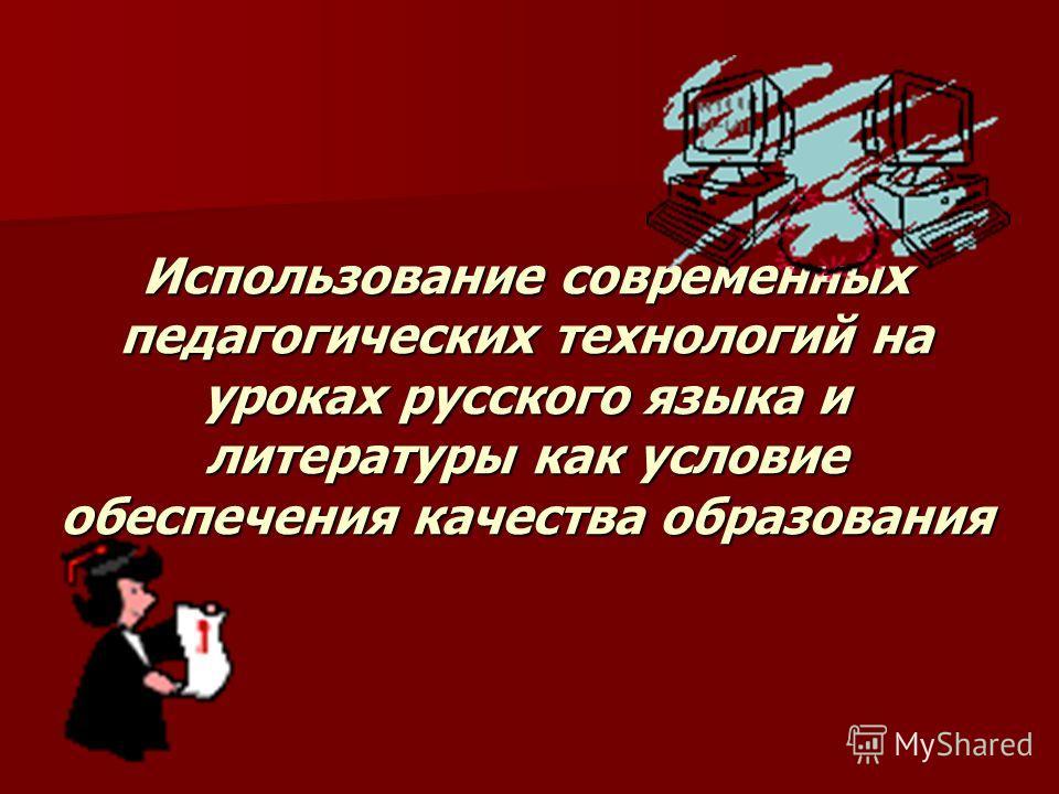 Использование современных педагогических технологий на уроках русского языка и литературы как условие обеспечения качества образования