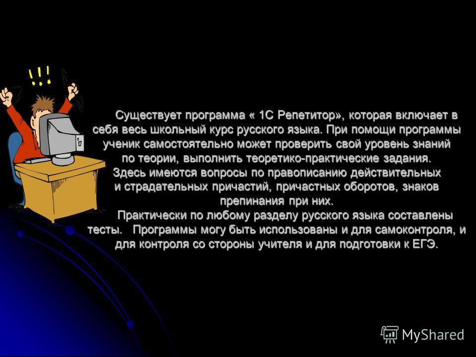 Существует программа « 1С Репетитор», которая включает в себя весь школьный курс русского языка. При помощи программы ученик самостоятельно может проверить свой уровень знаний по теории, выполнить теоретико-практические задания. Здесь имеются вопросы