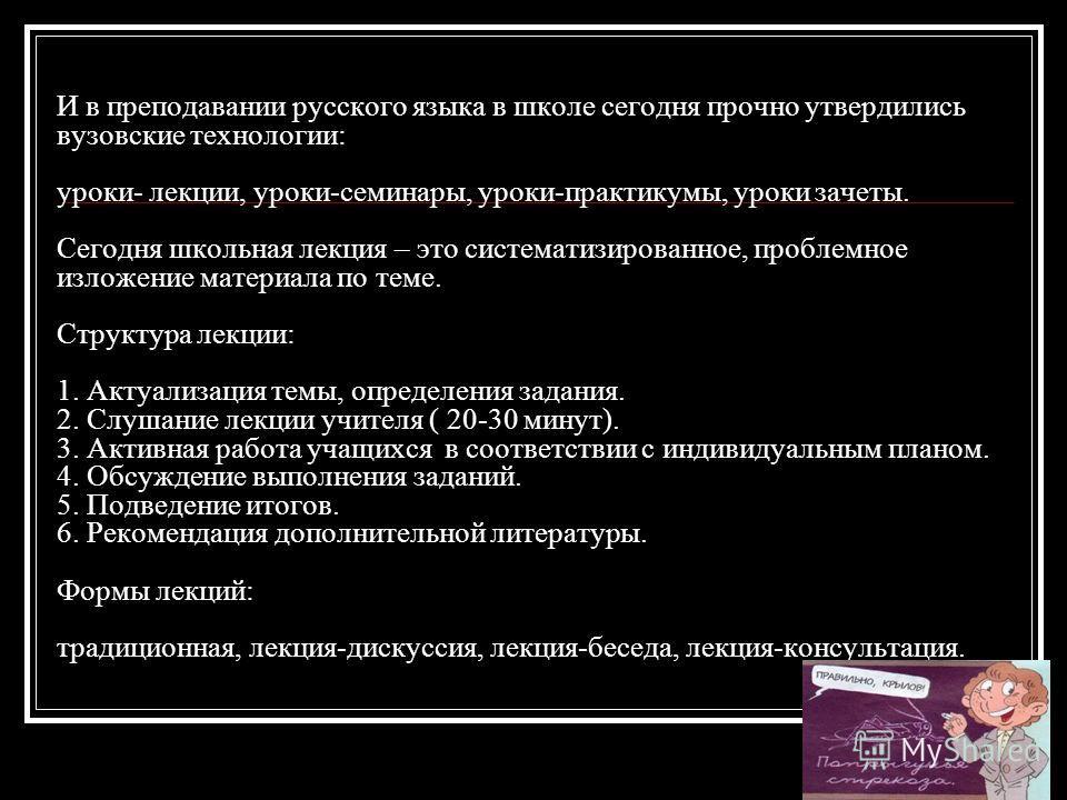 И в преподавании русского языка в школе сегодня прочно утвердились вузовские технологии: уроки- лекции, уроки-семинары, уроки-практикумы, уроки зачеты. Сегодня школьная лекция – это систематизированное, проблемное изложение материала по теме. Структу