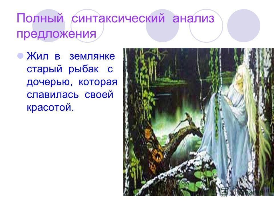 Полный синтаксический анализ предложения Жил в землянке старый рыбак с дочерью, которая славилась своей красотой.