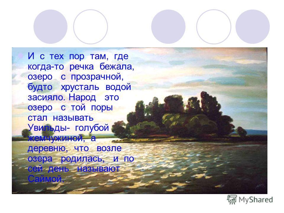 И с тех пор там, где когда-то речка бежала, озеро с прозрачной, будто хрусталь водой засияло. Народ это озеро с той поры стал называть Увильды- голубой жемчужиной, а деревню, что возле озера родилась, и по сей день называют Саймой.