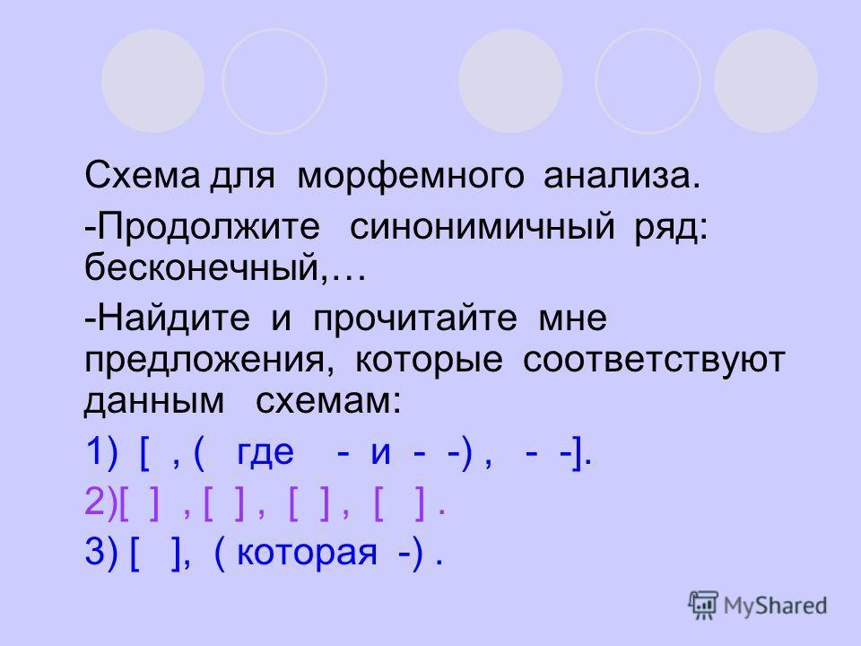 Схема для морфемного анализа. -Продолжите синонимичный ряд: бесконечный,… -Найдите и прочитайте мне предложения, которые соответствуют данным схемам: 1) [, ( где - и - -), - -]. 2)[ ], [ ], [ ], [ ]. 3) [ ], ( которая -).