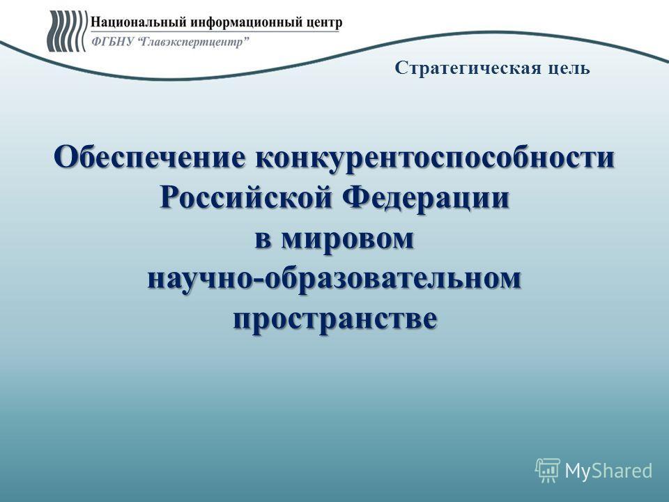 Стратегическая цель Обеспечение конкурентоспособности Российской Федерации в мировом научно-образовательном пространстве