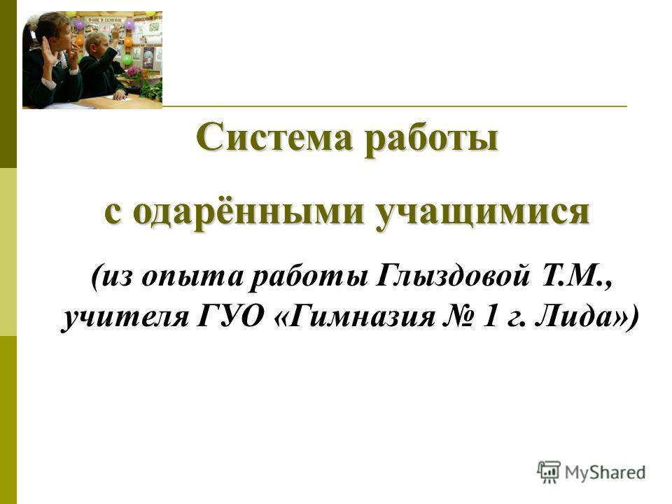 Система работы с одарёнными учащимися (из опыта работы Глыздовой Т.М., учителя ГУО «Гимназия 1 г. Лида»)