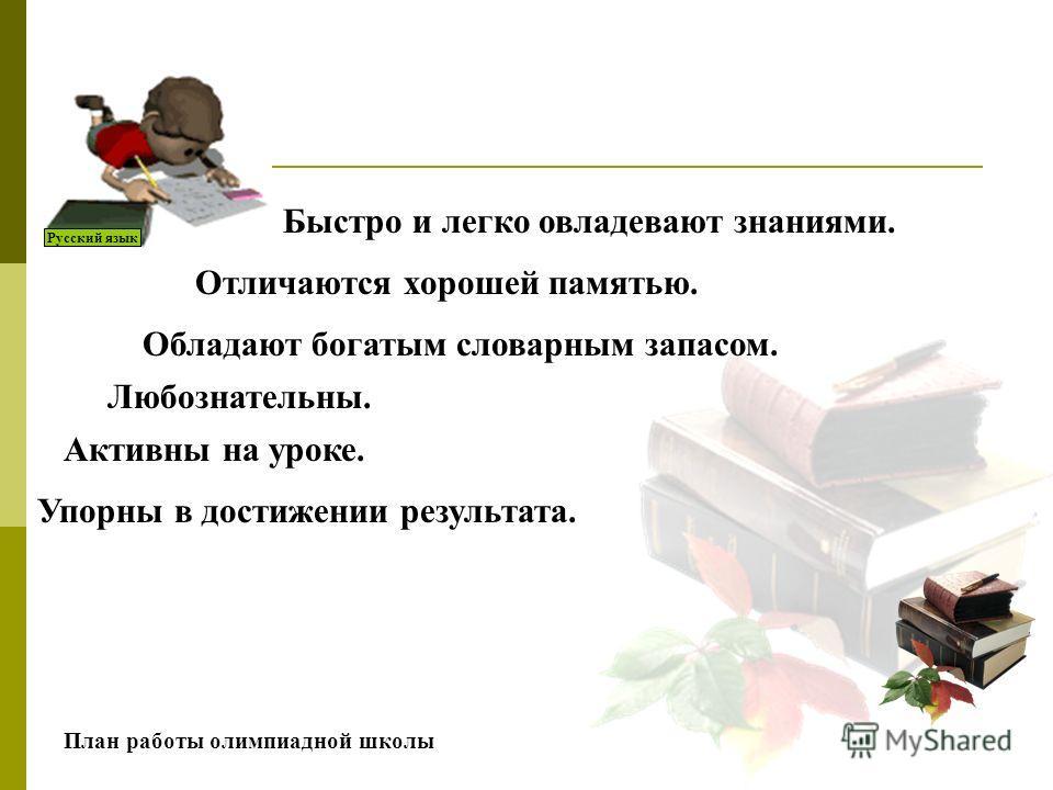 Русский язык Быстро и легко овладевают знаниями. Активны на уроке. Любознательны. Обладают богатым словарным запасом. Отличаются хорошей памятью. Упорны в достижении результата. План работы олимпиадной школы