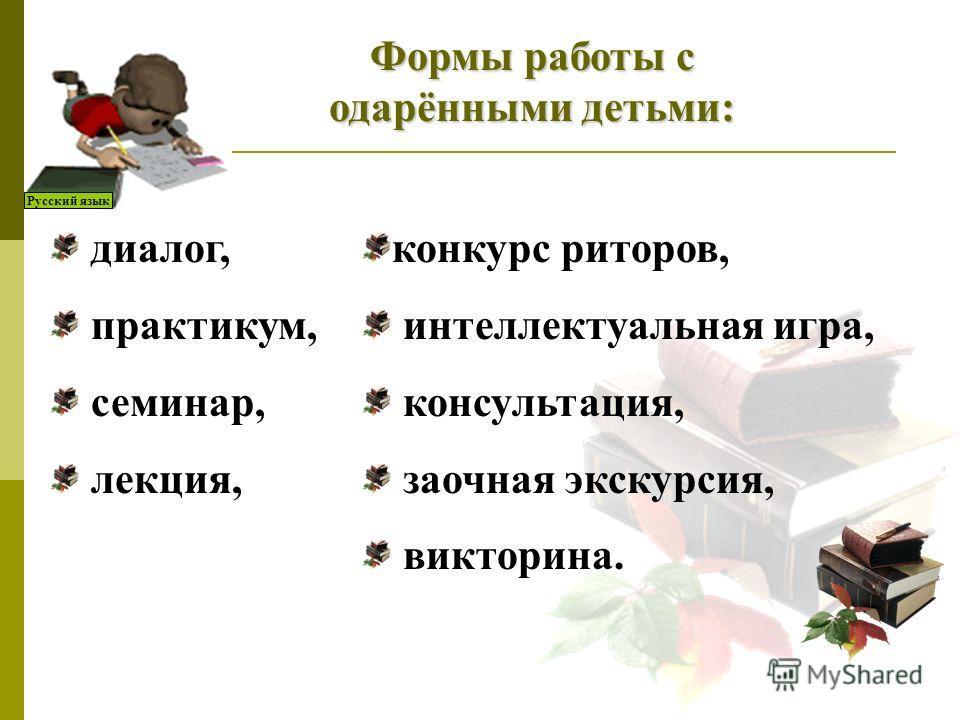 Русский язык Формы работы с одарёнными детьми: диалог, практикум, семинар, лекция, конкурс риторов, интеллектуальная игра, консультация, заочная экскурсия, викторина.
