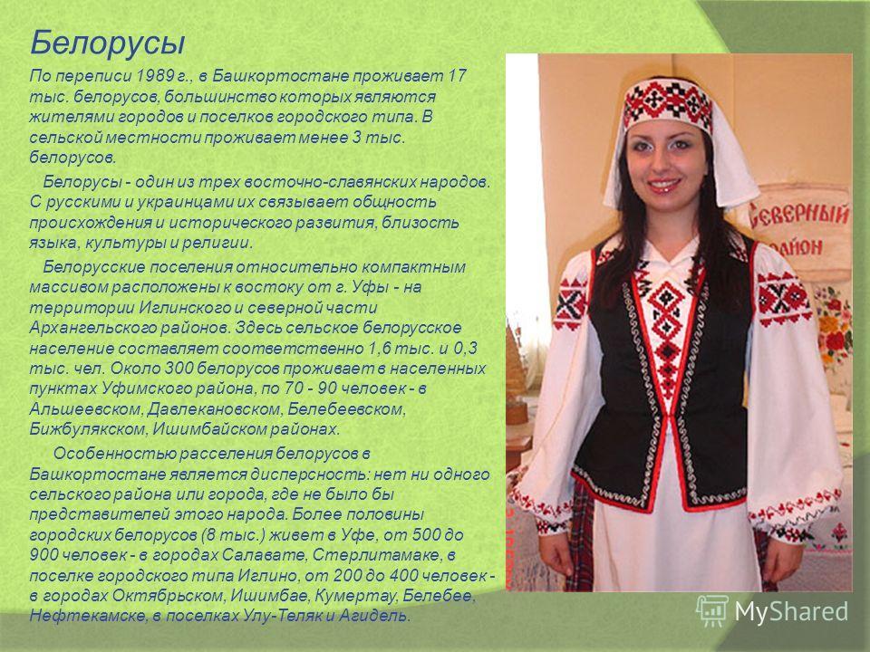 Белорусы По переписи 1989 г., в Башкортостане проживает 17 тыс. белорусов, большинство которых являются жителями городов и поселков городского типа. В сельской местности проживает менее 3 тыс. белорусов. Белорусы - один из трех восточно-славянских на