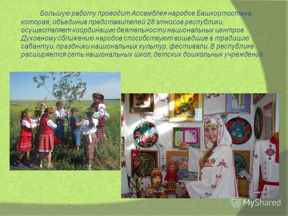 Большую работу проводит Ассамблея народов Башкортостана, которая, объединив представителей 28 этносов республики, осуществляет координацию деятельности национальных центров. Духовному сближению народов способствуют вошедшие в традицию сабантуи, празд